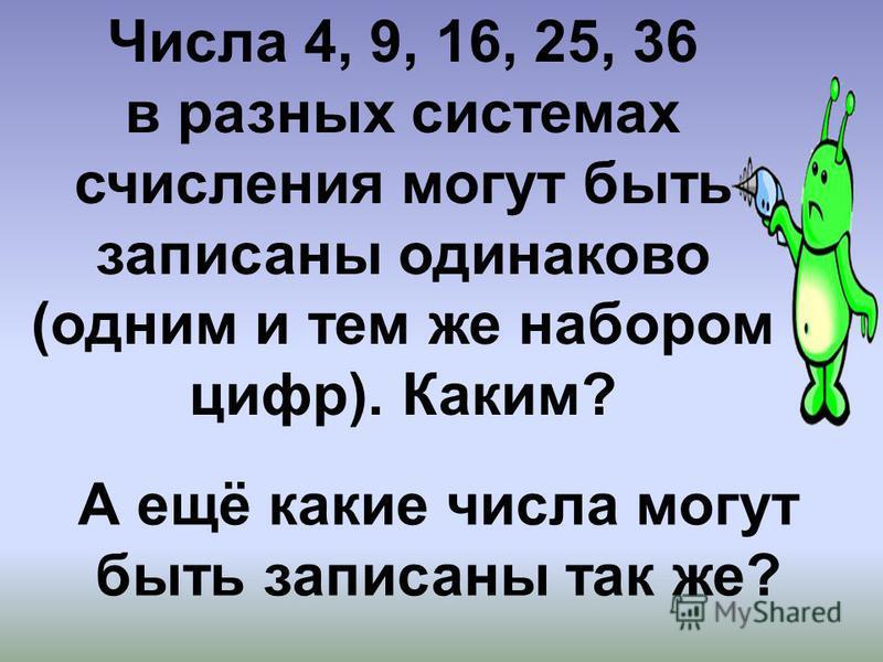 Числа 4, 9, 16, 25, 36 в разных системах счисления могут быть записаны одинаково (одним и тем же набором цифр). Каким? А ещё какие числа могут быть записаны так же?