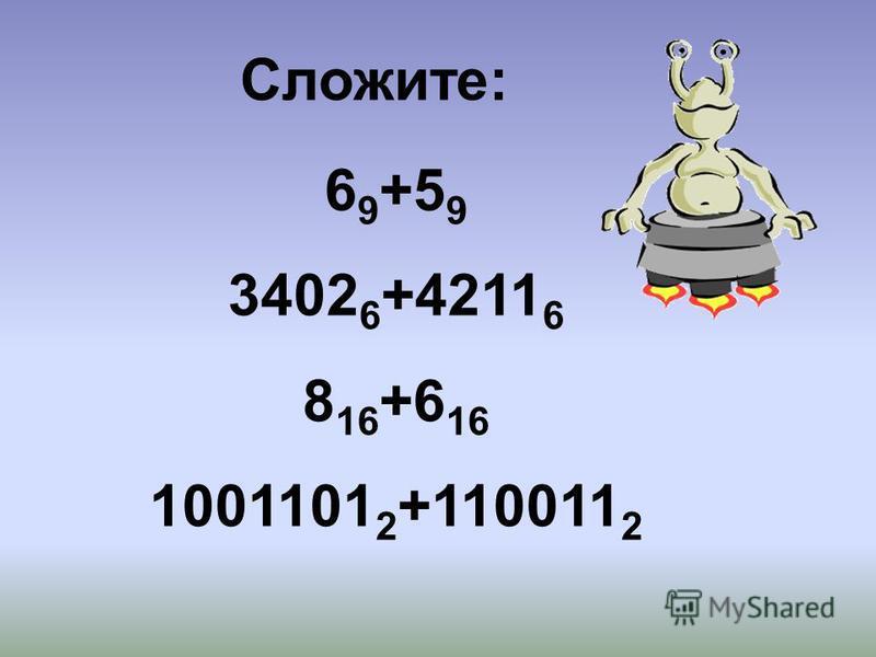 6 9 +5 9 3402 6 +4211 6 8 16 +6 16 1001101 2 +110011 2 Сложите: