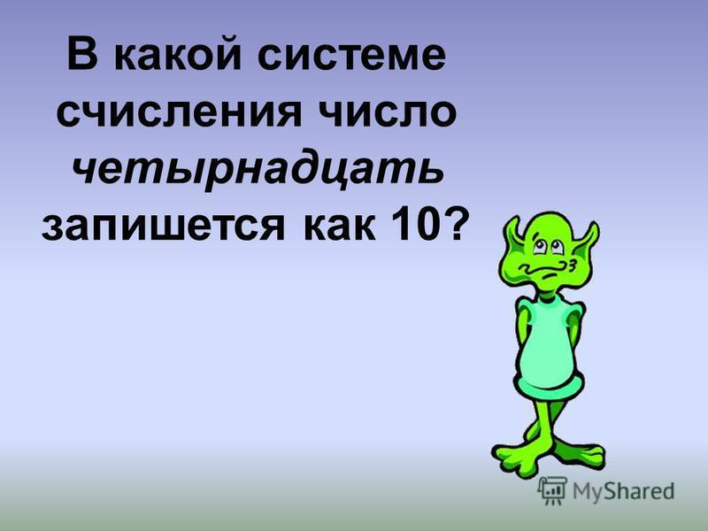 В какой системе счисления число четырнадцать запишется как 10?