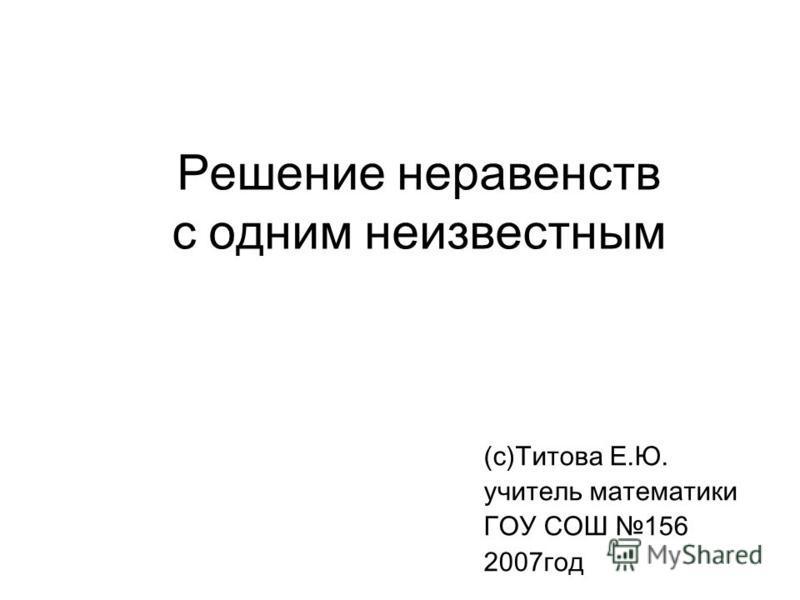 Решение неравенств с одним неизвестным (с)Титова Е.Ю. учитель математики ГОУ СОШ 156 2007 год