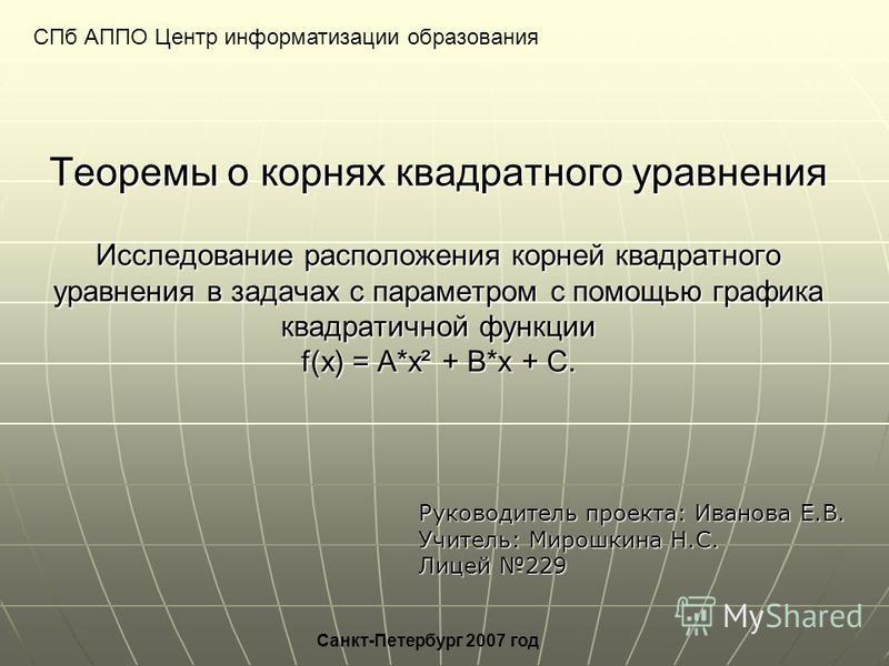 Теоремы о корнях квадратного уравнения Исследование расположения корней квадратного уравнения в задачах с параметром с помощью графика квадратичной функции f(x) = A*x² + B*x + C. СПб АППО Центр информатизации образования Санкт-Петербург 2007 год Руко