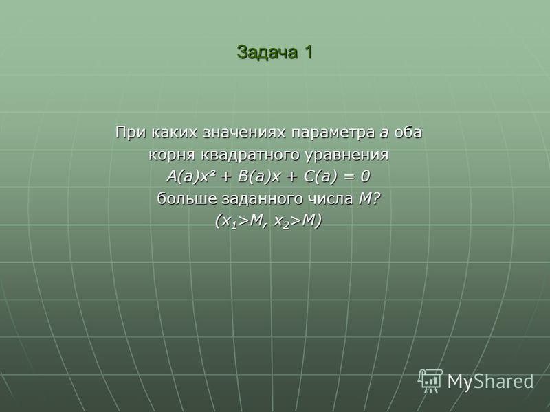 Задача 1 При каких значениях параметра а оба корня квадратного уравнения A(a)x ² + B(a)x + C(a) = 0 больше заданного числа М? (x 1 >M, x 2 >M)