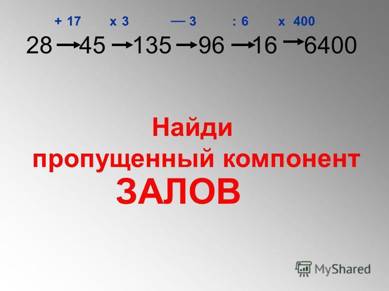 28 45 135 96 16 6400 +х __ :х 17336400 Найди пропущенный компонент ЗАЛОВ