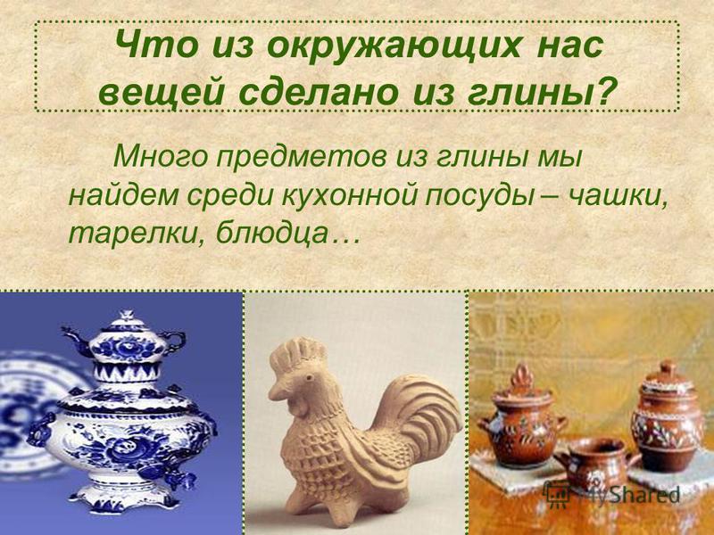 Что из окружающих нас вещей сделано из глины? Много предметов из глины мы найдем среди кухонной посуды – чашки, тарелки, блюдца…