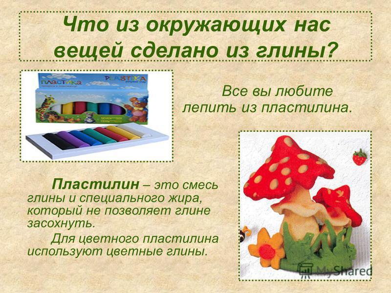 Что из окружающих нас вещей сделано из глины? Пластилин – это смесь глины и специального жира, который не позволяет глине засохнуть. Для цветного пластилина используют цветные глины. Все вы любите лепить из пластилина.