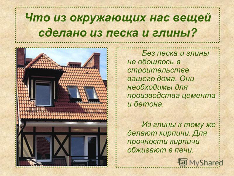 Что из окружающих нас вещей сделано из песка и глины? Без песка и глины не обошлось в строительстве вашего дома. Они необходимы для производства цемента и бетона. Из глины к тому же делают кирпичи. Для прочности кирпичи обжигают в печи.