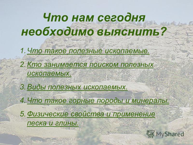 Что нам сегодня необходимо выяснить? 1. Что такое полезные ископаемые.Что такое полезные ископаемые. 2. Кто занимается поиском полезных ископаемых.Кто занимается поиском полезных ископаемых. 3. Виды полезных ископаемых.Виды полезных ископаемых. 4. Чт