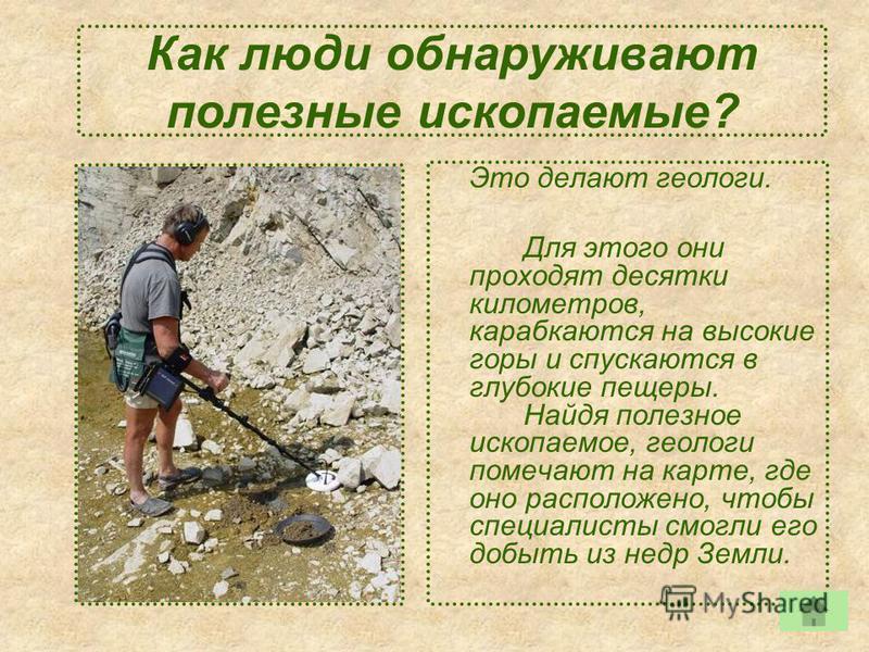 Как люди обнаруживают полезные ископаемые? Это делают геологи. Для этого они проходят десятки километров, карабкаются на высокие горы и спускаются в глубокие пещеры. Найдя полезное ископаемое, геологи помечают на карте, где оно расположено, чтобы спе