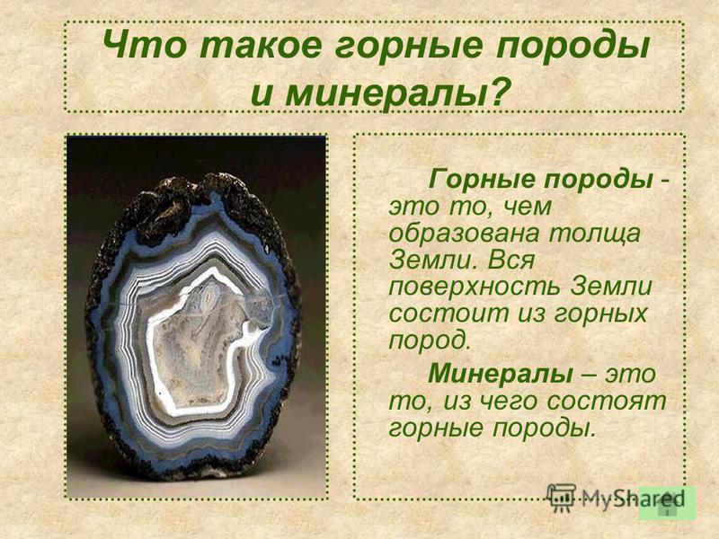 Что такое горные породы и минералы? Горные породы - это то, чем образована толща Земли. Вся поверхность Земли состоит из горных пород. Минералы – это то, из чего состоят горные породы.