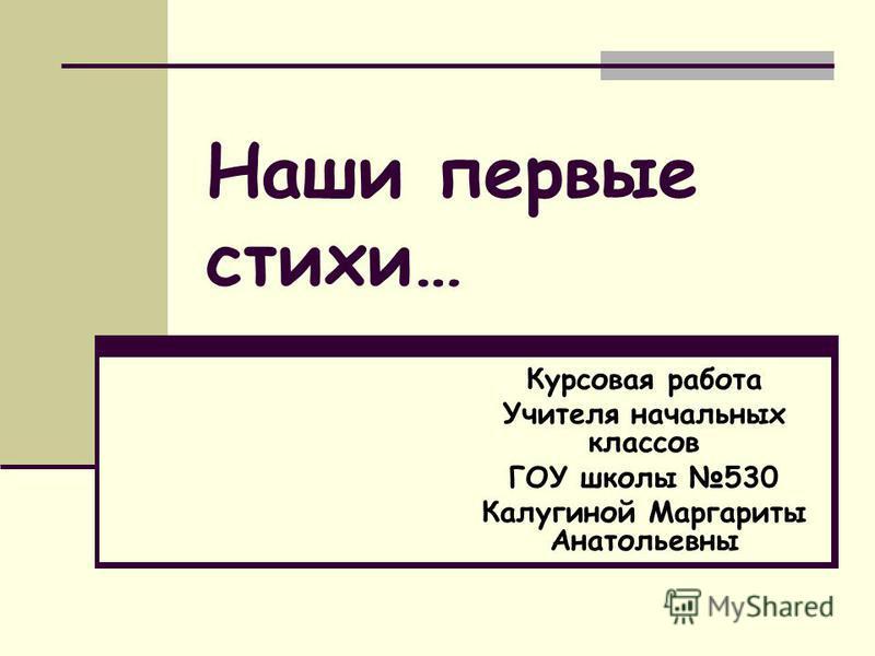 Наши первые стихи… Курсовая работа Учителя начальных классов ГОУ школы 530 Калугиной Маргариты Анатольевны