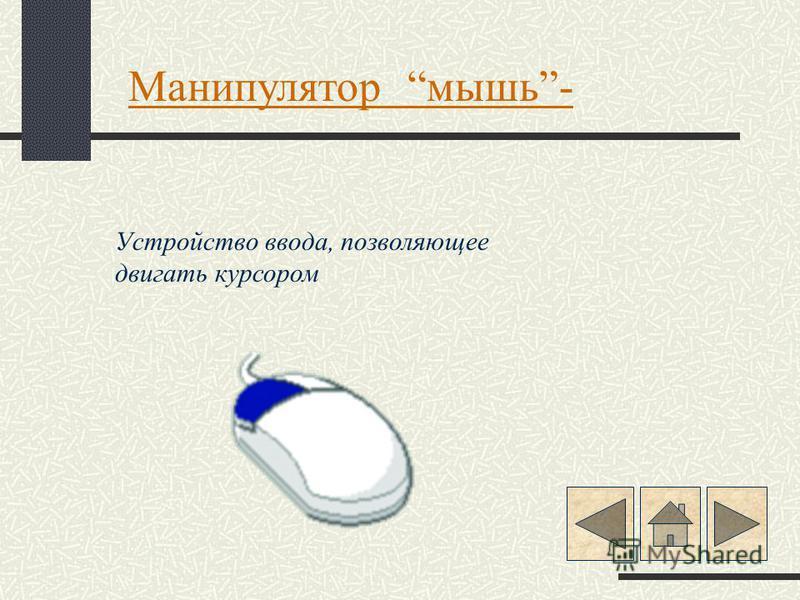 Манипулятор мышь- Устройство ввода, позволяющее двигать курсором
