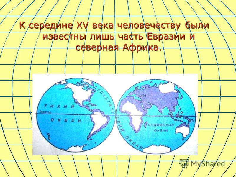 К середине XV века человечеству были известны лишь часть Евразии и северная Африка.
