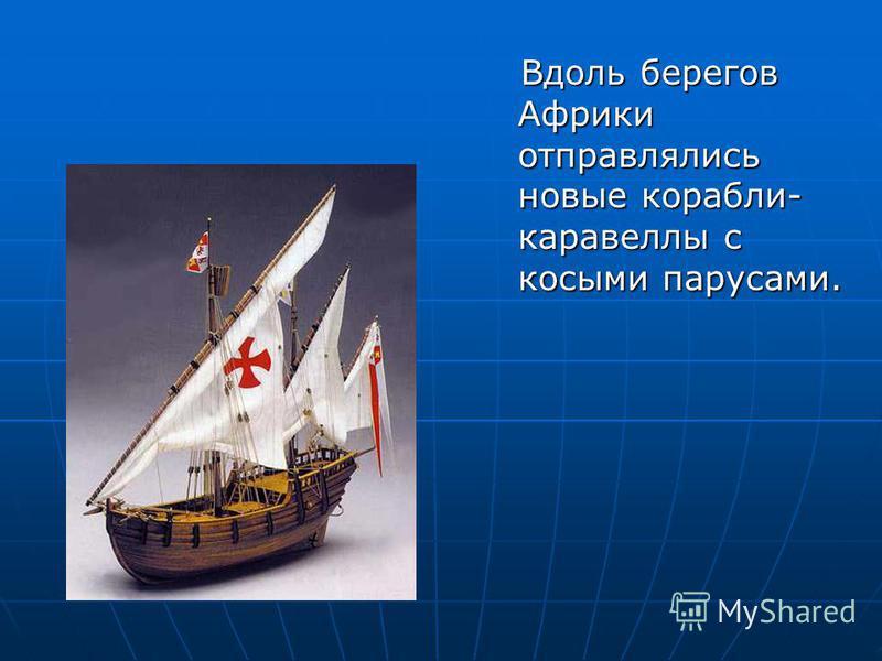 Вдоль берегов Африки отправлялись новые корабли- каравеллы с косыми парусами. Вдоль берегов Африки отправлялись новые корабли- каравеллы с косыми парусами.