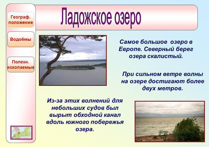Полезн. ископаемые Водоёмы Географ. положение Самое большое озеро в Европе. Северный берег озера скалистый. При сильном ветре волны на озере достигают более двух метров. Из-за этих волнений для небольших судов был вырыт обходной канал вдоль южного по