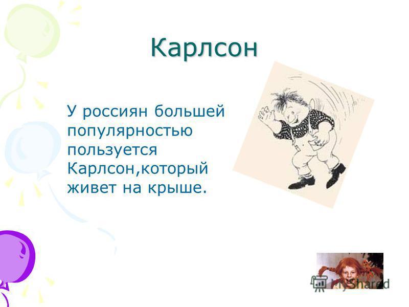 Карлсон У россиян большей популярностью пользуется Карлсон,который живет на крыше.