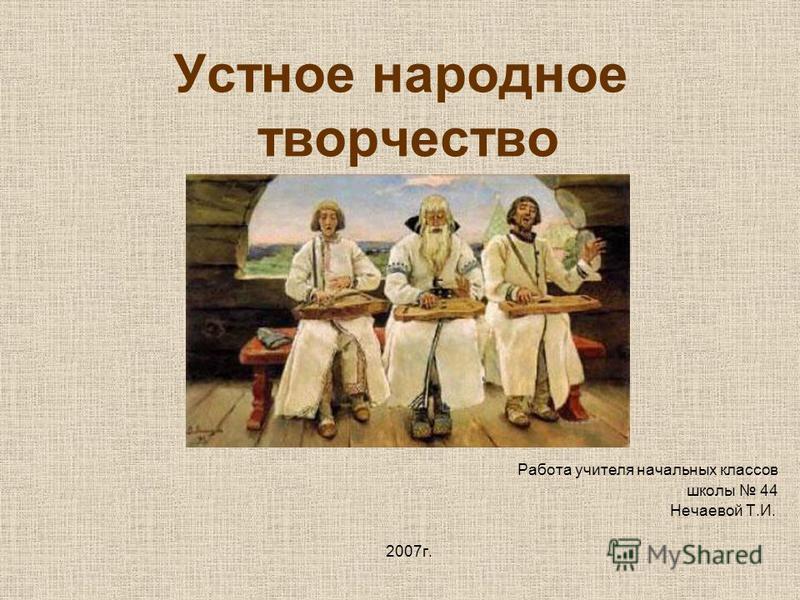 Устное народное творчество Работа учителя начальных классов школы 44 Нечаевой Т.И. 2007 г.