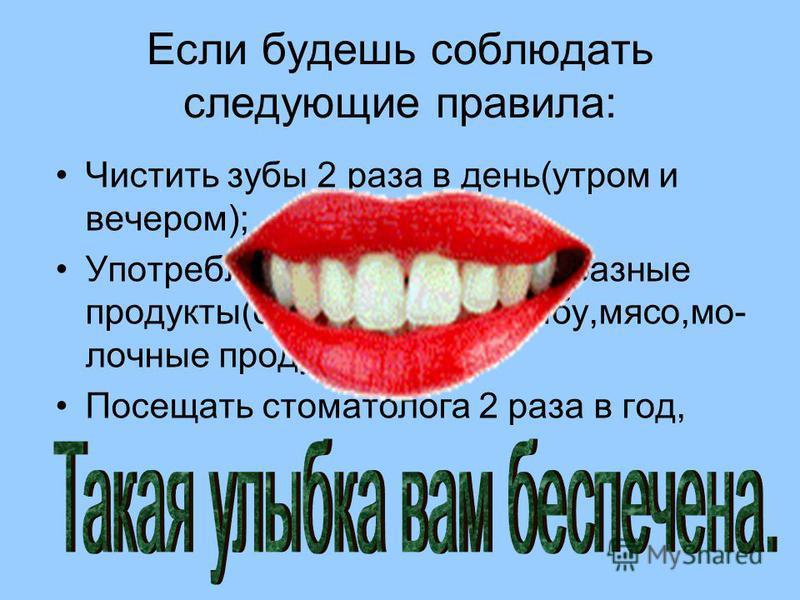 Если будешь соблюдать следующие правила: Чистить зубы 2 раза в день(утром и вечером); Употреблять в пищу разнообразные продукты(овощи,фрукты,рыбу,мясо,молочные продукты); Посещать стоматолога 2 раза в год,