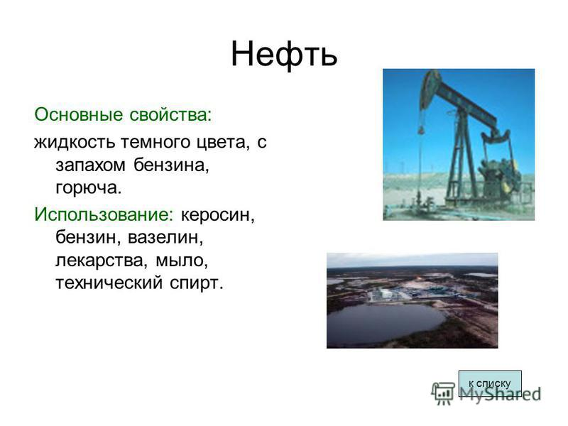Нефть Основные свойства: жидкость темного цвета, с запахом бензина, горюча. Использование: керосин, бензин, вазелин, лекарства, мыло, технический спирт. к списку