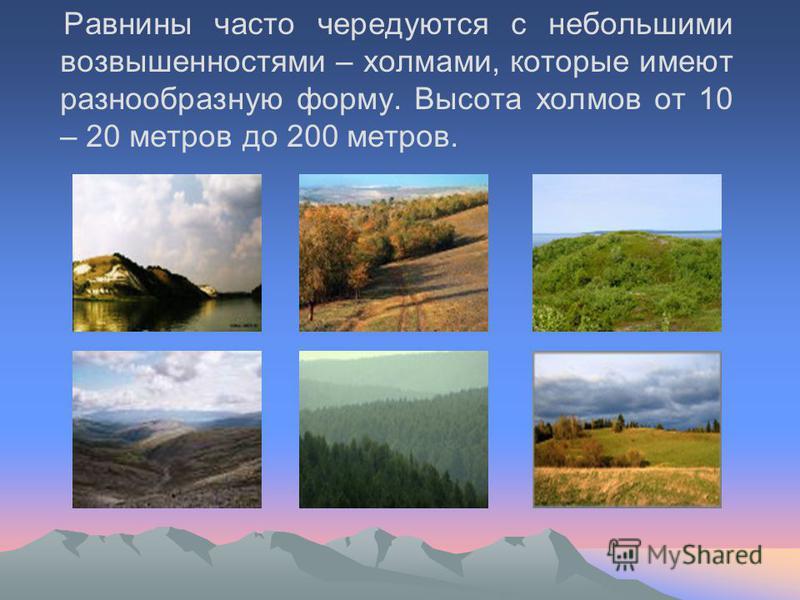 Равнины часто чередуются с небольшими возвышенностями – холмами, которые имеют разнообразную форму. Высота холмов от 10 – 20 метров до 200 метров.