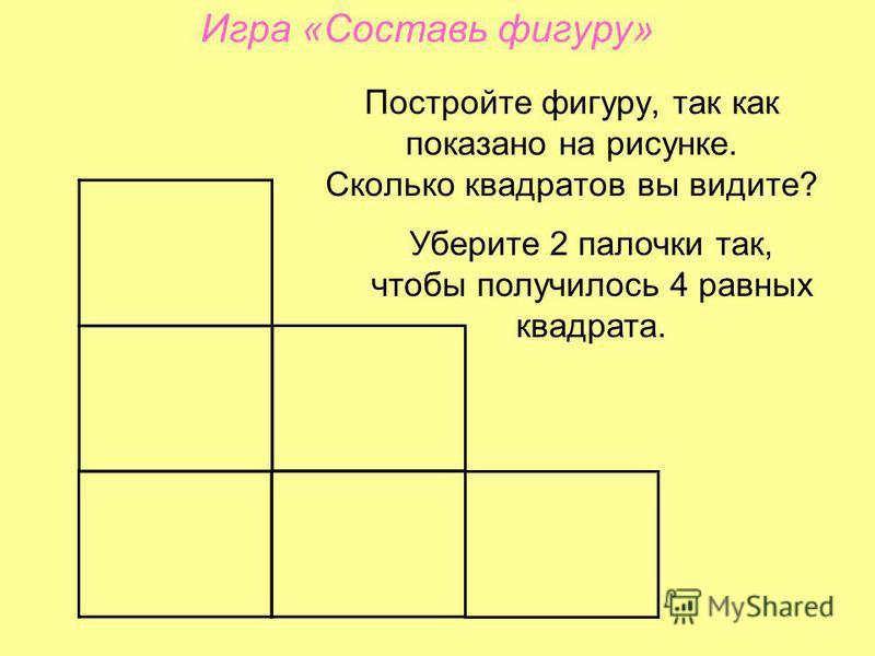 Постройте фигуру, так как показано на рисунке. Сколько квадратов вы видите? Уберите 2 палочки так, чтобы получилось 4 равных квадрата. Игра «Составь фигуру»