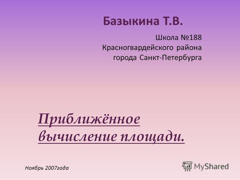 Школа 188 Красногвардейского района города Санкт-Петербурга Базыкина Т.В. Приближённое вычисление площади. Ноябрь 2007 года