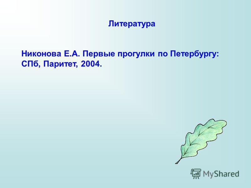 Литература Никонова Е.А. Первые прогулки по Петербургу: СПб, Паритет, 2004.