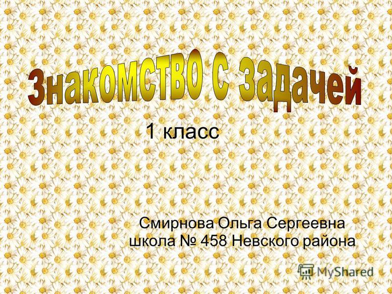 1 класс Смирнова Ольга Сергеевна школа 458 Невского района