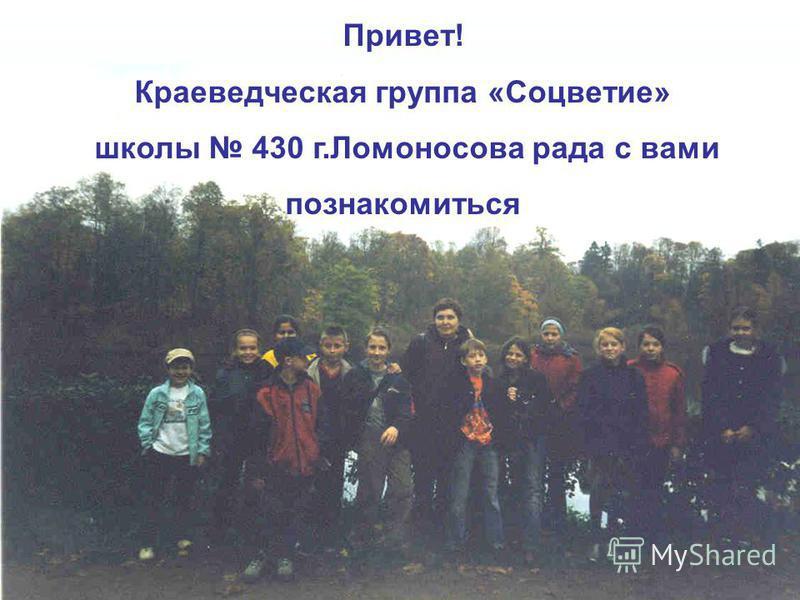 Привет! Краеведческая группа «Соцветие» школы 430 г.Ломоносова рада c вами познакомиться