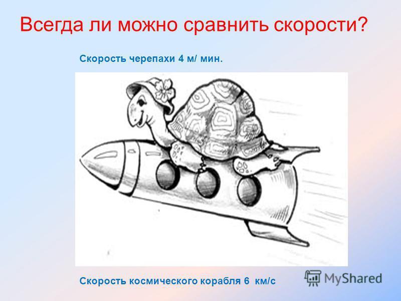 Всегда ли можно сравнить скорости? Скорость черепахи 4 м/ мин. Скорость космического корабля 6 км/с