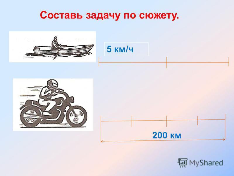 Составь задачу по сюжету. 5 км/ч 200 км