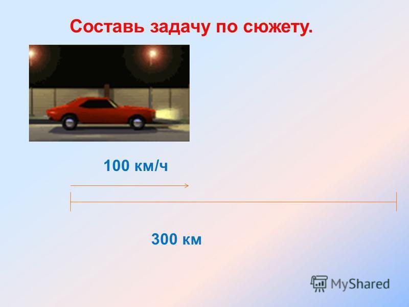 Составь задачу по сюжету. 300 км 100 км/ч