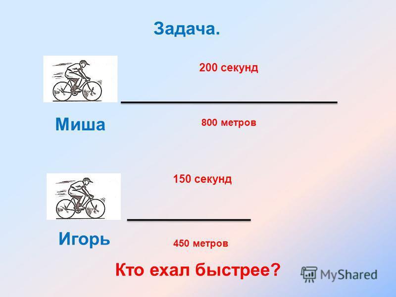 200 секунд 150 секунд Миша Игорь Задача. 800 метров 450 метров Кто ехал быстрее?