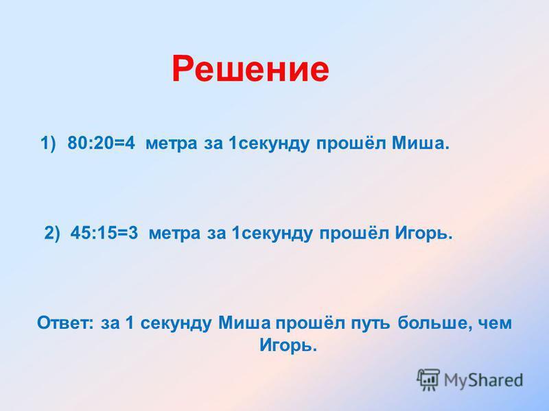 Решение 1)80:20=4 метра за 1 секунду прошёл Миша. 2) 45:15=3 метра за 1 секунду прошёл Игорь. Ответ: за 1 секунду Миша прошёл путь больше, чем Игорь.