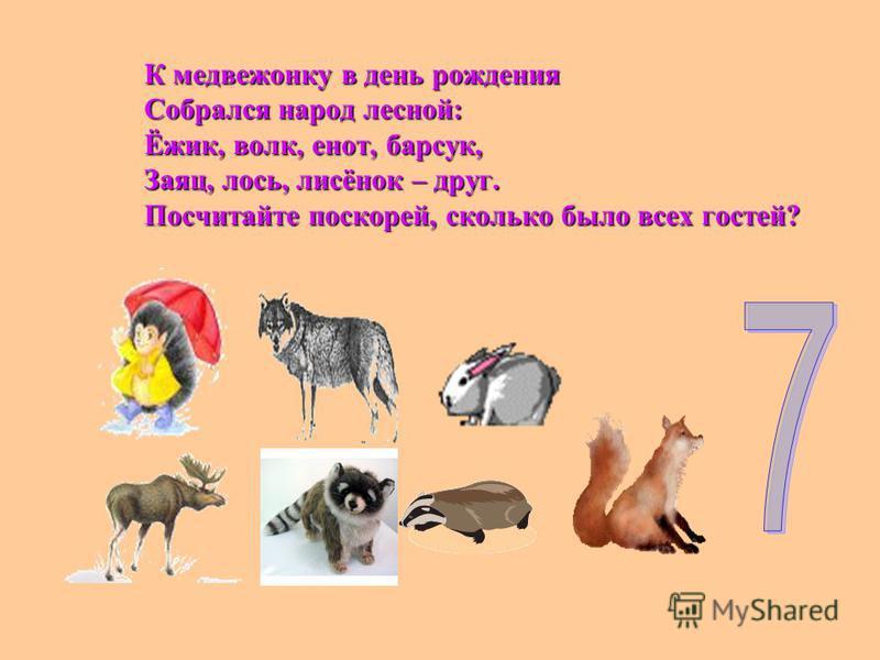 К медвежонку в день рождения Собрался народ лесной: Ёжик, волк, енот, барсук, Заяц, лось, лисёнок – друг. Посчитайте поскорей, сколько было всех гостей?