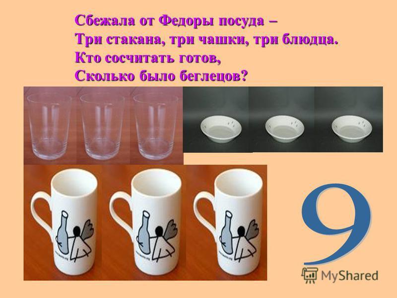 Сбежала от Федоры посуда – Три стакана, три чашки, три блюдца. Кто сосчитать готов, Сколько было беглецов?