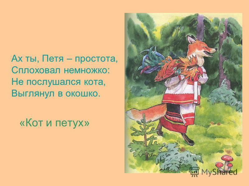Ах ты, Петя – простота, Сплоховал немножко: Не послушался кота, Выглянул в окошко. «Кот и петух»