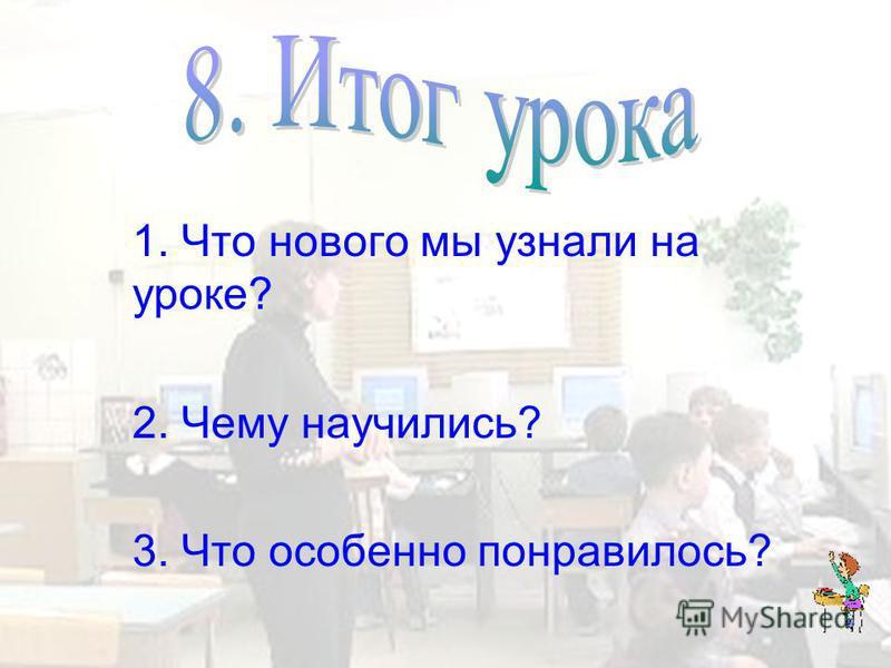 1. Что нового мы узнали на уроке? 2. Чему научились? 3. Что особенно понравилось?