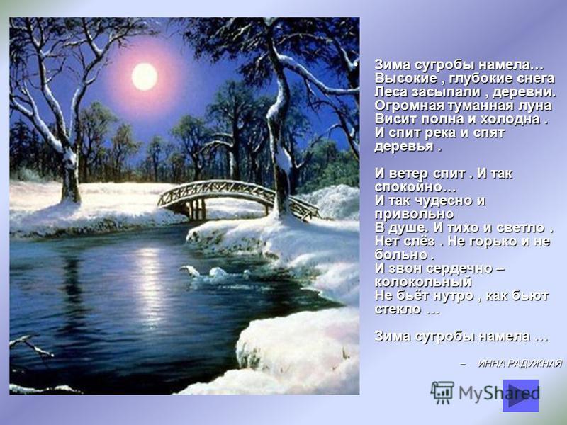 Зима сугробы намела… Высокие, глубокие снега Леса засыпали, деревни. Огромная туманная луна Висит полна и холодна. И спит река и спят деревья. И ветер спит. И так спокойно… И так чудесно и привольно В душе. И тихо и светло. Нет слёз. Не горько и не б