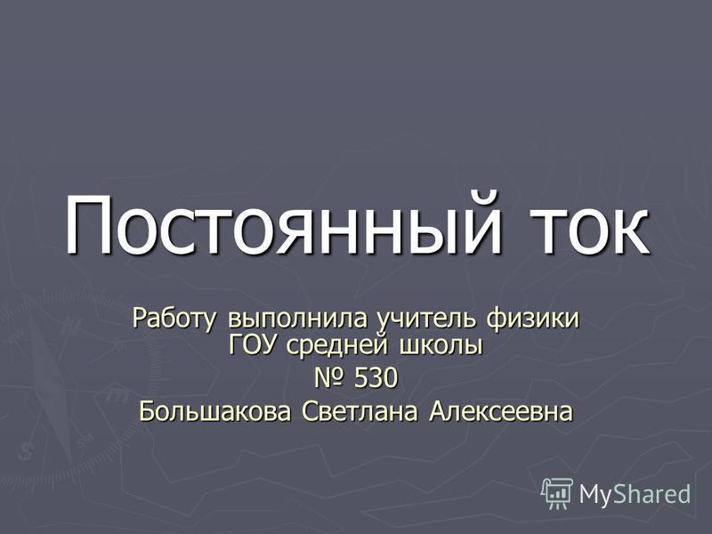 Постоянный ток Работу выполнила учитель физики ГОУ средней школы 530 Большакова Светлана Алексеевна