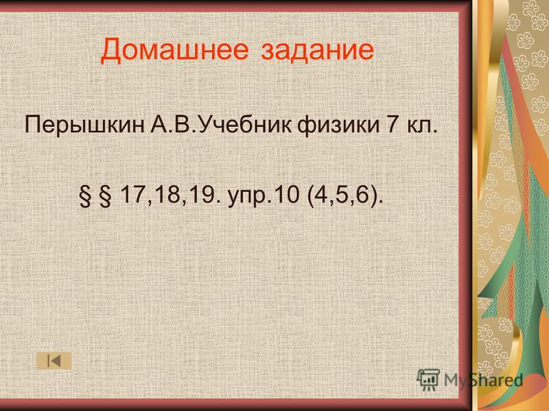 Домашнее задание Перышкин А.В.Учебник физики 7 кл. § § 17,18,19. упр.10 (4,5,6).
