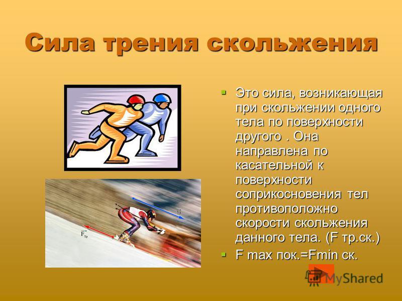 Сила трения скольжения Это сила, возникающая при скольжении одного тела по поверхности другого. Она направлена по касательной к поверхности соприкосновения тел противоположно скорости скольжения данного тела. (F тр.ск.) Это сила, возникающая при скол