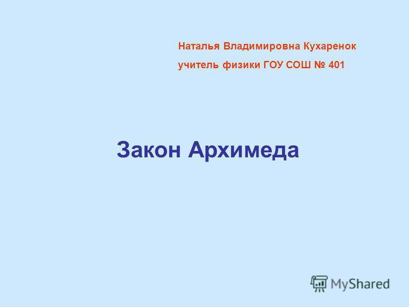 Наталья Владимировна Кухаренок учитель физики ГОУ СОШ 401 Закон Архимеда