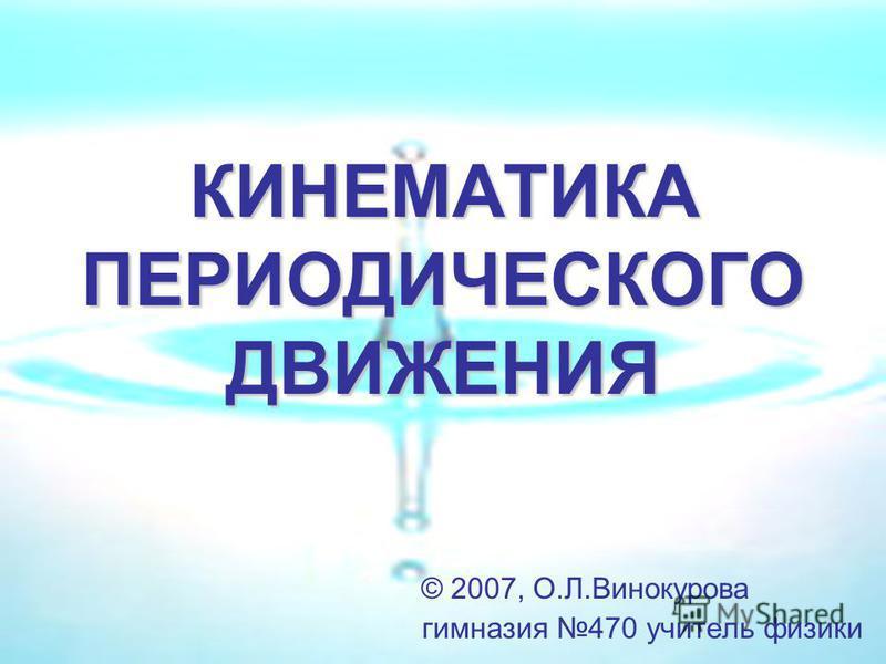 КИНЕМАТИКА ПЕРИОДИЧЕСКОГО ДВИЖЕНИЯ © 2007, О.Л.Винокурова гимназия 470 учитель физики