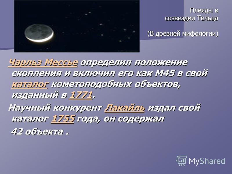Плеяды в созвездии Тельца (В древней мифологии) Плеяды в созвездии Тельца (В древней мифологии) Чарльз Мессье определил положение скопления и включил его как M45 в свой каталог кометоподобных объектов, изданный в 1771. Чарльз Мессье определил положен