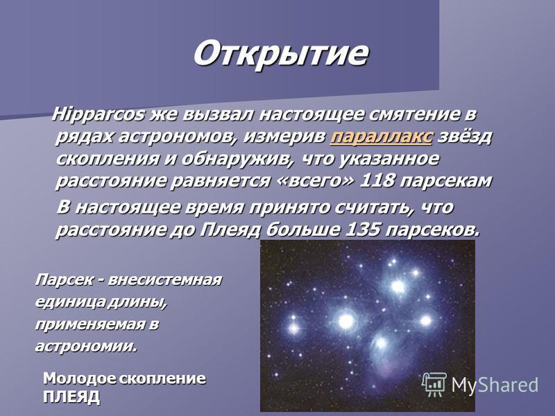 Hipparcos же вызвал настоящее смятение в рядах астрономов, измерив параллакс звёзд скопления и обнаружив, что указанное расстояние равняется «всего» 118 парсекам Hipparcos же вызвал настоящее смятение в рядах астрономов, измерив параллакс звёзд скопл