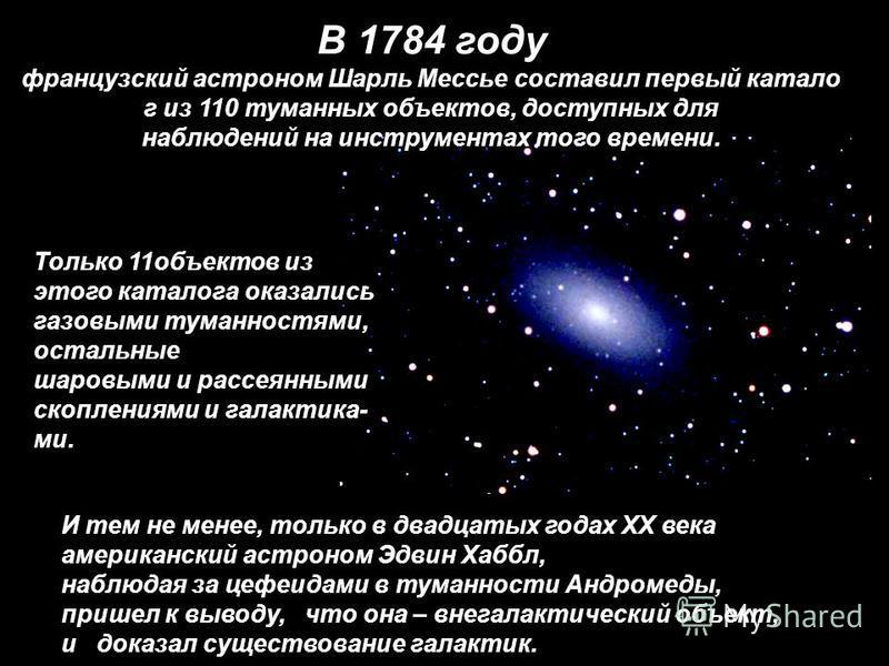 И тем не менее, только в двадцатых годах XX века американский астроном Эдвин Хаббл, наблюдая за цефеидами в туманности Андромеды, пришел к выводу, что она – внегалактический объект, и доказал существование галактик. В 1784 году французский астроном Ш