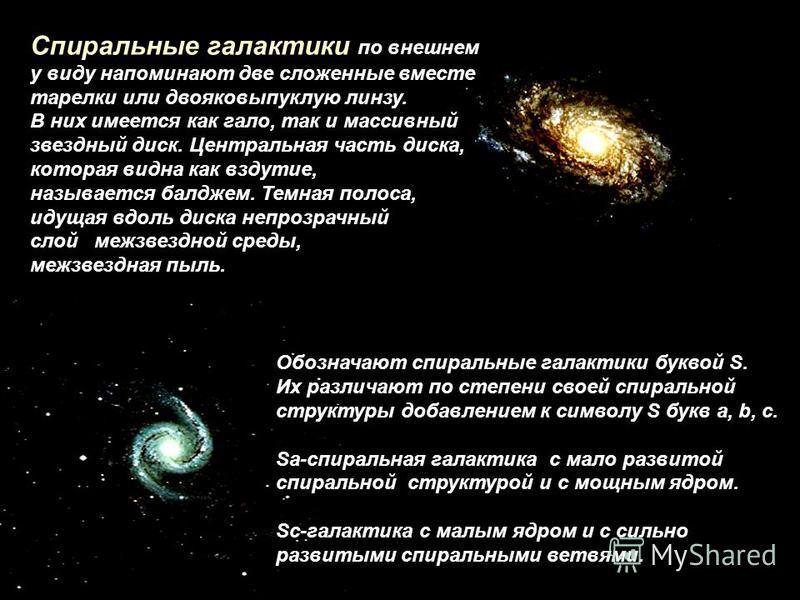 Спиральные галактики по внешнем у виду напоминают две сложенные вместе тарелки или двояковыпуклую линзу. В них имеется как гало, так и массивный звездный диск. Центральная часть диска, которая видна как вздутие, называется балджем. Темная полоса, иду