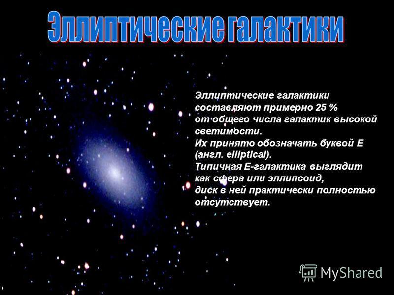 Эллиптические галактики составляют примерно 25 % от общего числа галактик высокой светимости. Их принято обозначать буквой E (англ. elliptical). Типичная Е-галактика выглядит как сфера или эллипсоид, диск в ней практически полностью отсутствует.