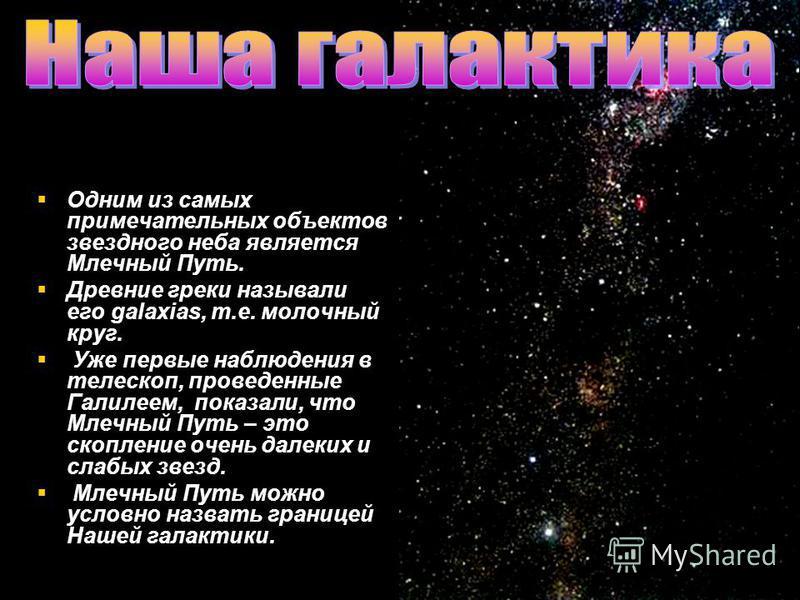 Одним из самых примечательных объектов звездного неба является Млечный Путь. Древние греки называли его galaxias, т.е. молочный круг. Уже первые наблюдения в телескоп, проведенные Галилеем, показали, что Млечный Путь – это скопление очень далеких и с