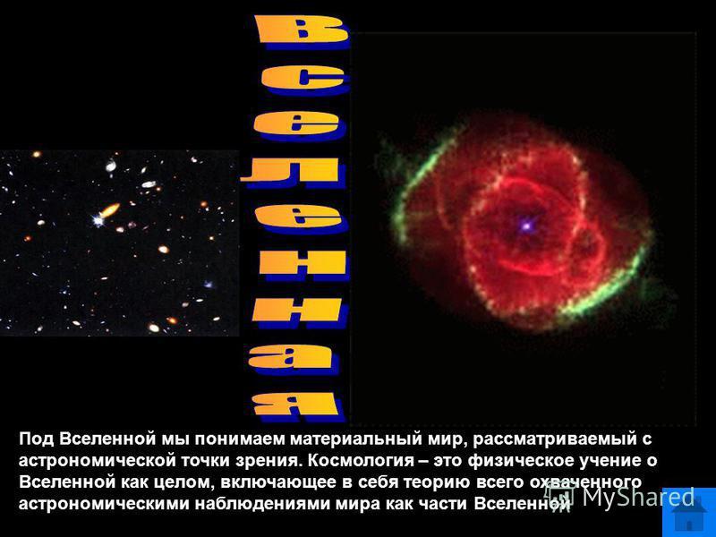 Под Вселенной мы понимаем материальный мир, рассматриваемый с астрономической точки зрения. Космология – это физическое учение о Вселенной как целом, включающее в себя теорию всего охваченного астрономическими наблюдениями мира как части Вселенной
